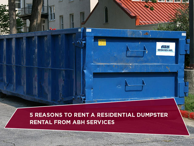 5 Reasons To Rent A Residential Dumpster Rental From ABH Services